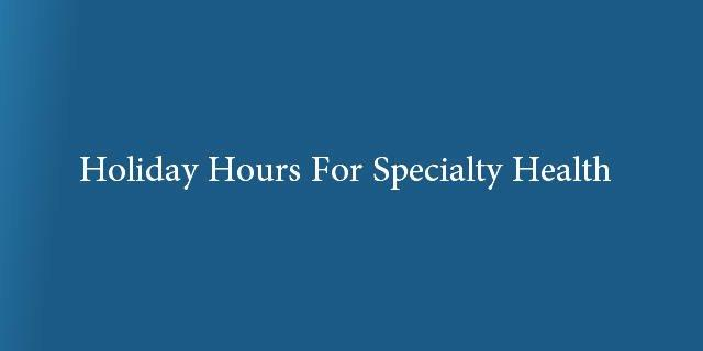 Holiday Hours For Specialty Health
